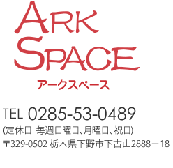 ARK SPACE TEL:0285-53-0489 営業時間 10:00~17:00(定休日毎週火曜日水曜日) 〒329-0502 栃木県下野市下古山2888-18